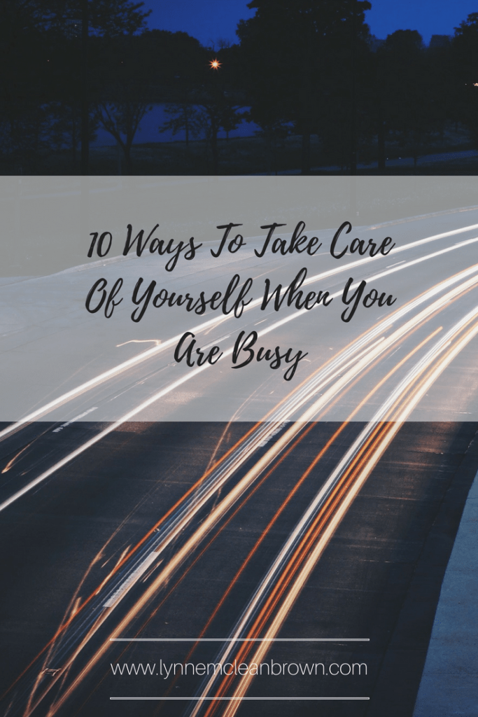 10 Ways To Take Care Of Yourself When You Are Busy